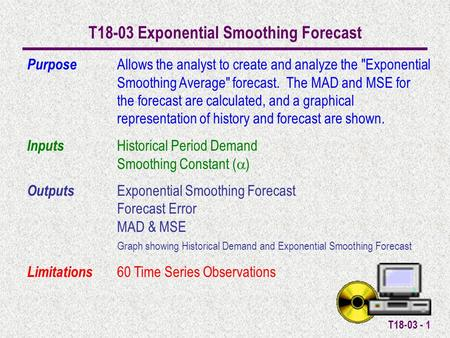 T18-03 - 1 T18-03 Exponential Smoothing Forecast Purpose Allows the analyst to create and analyze the Exponential Smoothing Average forecast. The MAD.