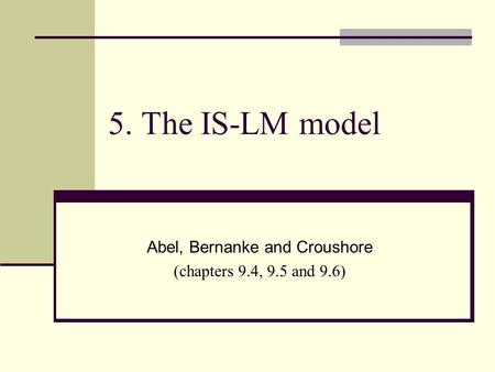5. The IS-LM model Abel, Bernanke and Croushore (chapters 9.4, 9.5 and 9.6)
