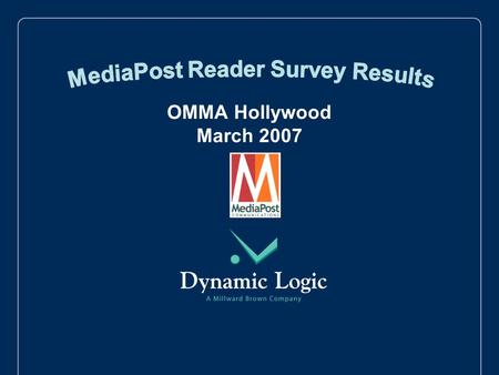 OMMA Hollywood March 2007. 2 MediaPost partnered with leading marketing research company, Dynamic Logic, to field a survey to measure the opinions of.