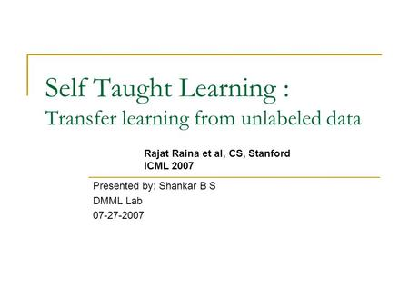 Self Taught Learning : Transfer learning from unlabeled data Presented by: Shankar B S DMML Lab 07-27-2007 Rajat Raina et al, CS, Stanford ICML 2007.