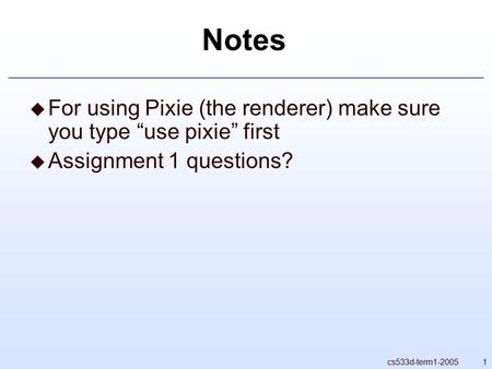 "1cs533d-term1-2005 Notes  For using Pixie (the renderer) make sure you type ""use pixie"" first  Assignment 1 questions?"