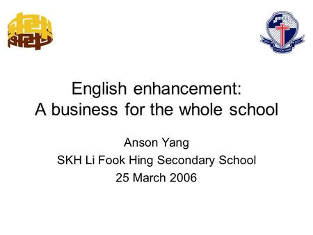 English enhancement: A business for the whole school Anson Yang SKH Li Fook Hing Secondary School 25 March 2006.