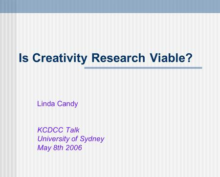 Is Creativity Research Viable? Linda Candy KCDCC Talk University of Sydney May 8th 2006.