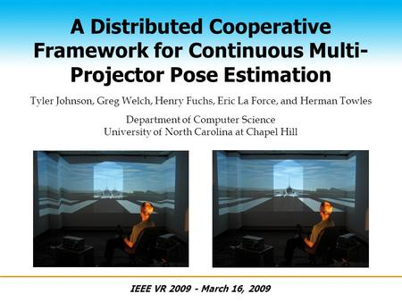 A Distributed Cooperative Framework for Continuous Multi- Projector Pose Estimation IEEE VR 2009 - March 16, 2009 Tyler Johnson, Greg Welch, Henry Fuchs,