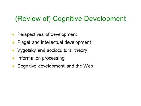 (Review of) Cognitive Development Perspectives of development Piaget and intellectual development Vygotsky and sociocultural theory Information processing.