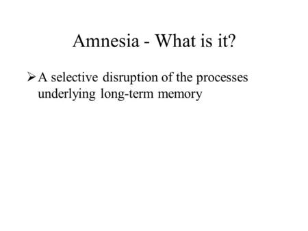 Amnesia - What is it?  A selective disruption of the processes underlying long-term memory  Short-term and sensory memory are typically functional 