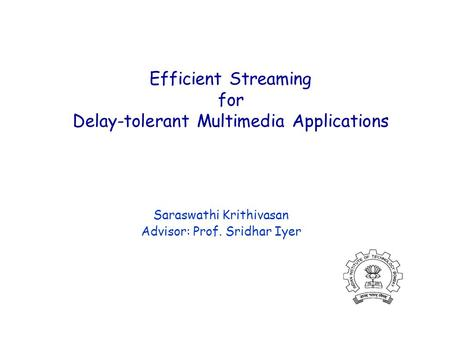 Efficient Streaming for Delay-tolerant Multimedia Applications Saraswathi Krithivasan Advisor: Prof. Sridhar Iyer.