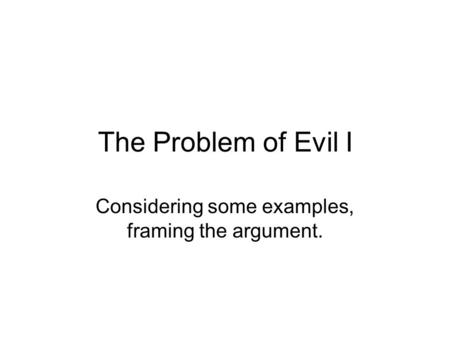 The Problem of Evil I Considering some examples, framing the argument.