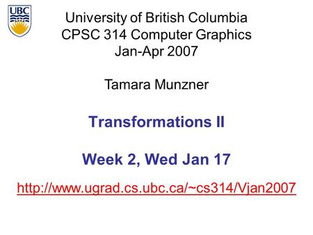 University of British Columbia CPSC 314 Computer Graphics Jan-Apr 2007 Tamara Munzner  Transformations II Week.