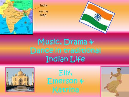 Music, Drama & Dance in traditional Indian Life India on the map. Elly, Emerson & Katrina.
