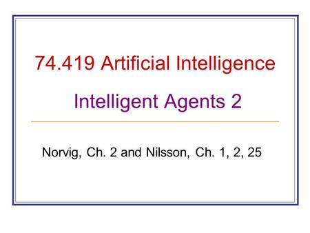 74.419 Artificial Intelligence Intelligent Agents 2 Norvig, Ch. 2 and Nilsson, Ch. 1, 2, 25.
