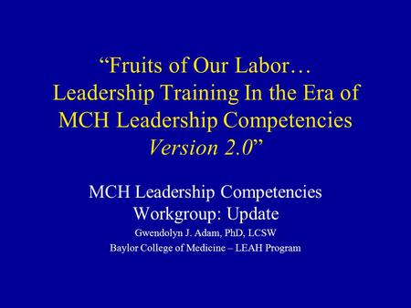 """Fruits of Our Labor… Leadership Training In the Era of MCH Leadership Competencies Version 2.0"" MCH Leadership Competencies Workgroup: Update Gwendolyn."