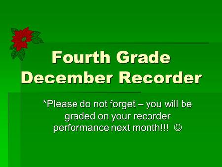 Fourth Grade December Recorder *Please do not forget – you will be graded on your recorder performance next month!!! *Please do not forget – you will be.