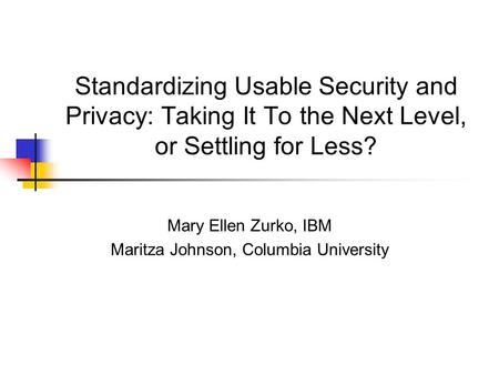 Standardizing Usable Security and Privacy: Taking It To the Next Level, or Settling for Less? Mary Ellen Zurko, IBM Maritza Johnson, Columbia University.