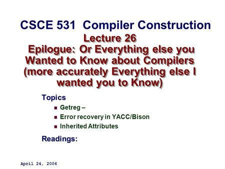 Lecture 26 Epilogue: Or Everything else you Wanted to Know about Compilers (more accurately Everything else I wanted you to Know) Topics Getreg – Error.