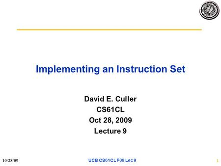 10/28/091 Implementing an Instruction Set David E. Culler CS61CL Oct 28, 2009 Lecture 9 UCB CS61CL F09 Lec 9.