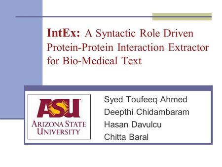IntEx: A Syntactic Role Driven Protein-Protein Interaction Extractor for Bio-Medical Text Syed Toufeeq Ahmed Deepthi Chidambaram Hasan Davulcu Chitta Baral.