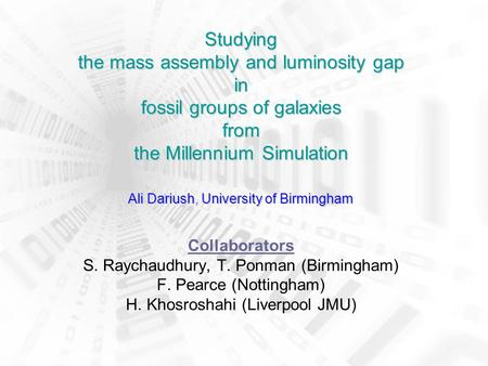 Studying the mass assembly and luminosity gap in fossil groups of galaxies from the Millennium Simulation Ali Dariush, University of Birmingham Studying.