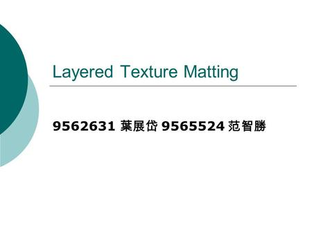 Layered Texture Matting 9562631 葉展岱 9565524 范智勝. Outline  Introduction  Implementation Overview  Current Work  Reference.