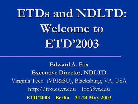 ETDs and NDLTD: Welcome to ETD'2003 Edward A. Fox Executive Director, NDLTD Virginia Tech (VPI&SU), Blacksburg, VA, USA