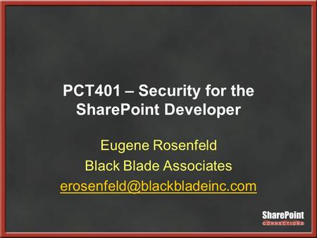 PCT401 – Security for the SharePoint Developer Eugene Rosenfeld Black Blade Associates