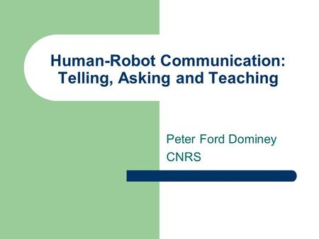 Human-Robot Communication: Telling, Asking and Teaching Peter Ford Dominey CNRS.