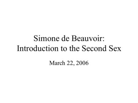 Simone de Beauvoir: Introduction to the Second Sex March 22, 2006.