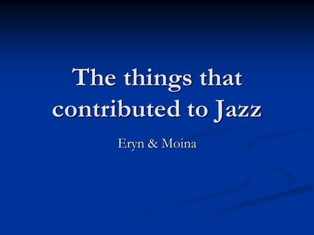 The things that contributed to Jazz Eryn & Moina.