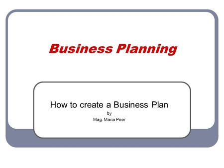 Business Planning How to create a Business Plan by Mag. Maria Peer.