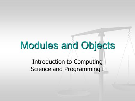 Modules and Objects Introduction to Computing Science and Programming I.