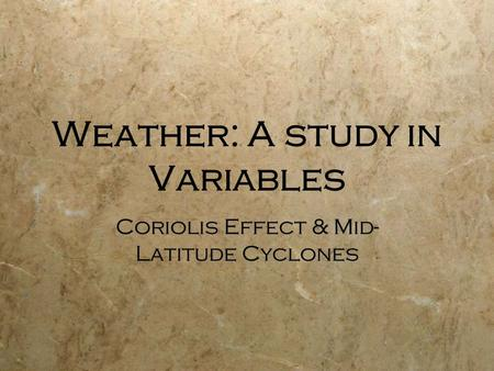 Weather: A study in Variables Coriolis Effect & Mid- Latitude Cyclones.