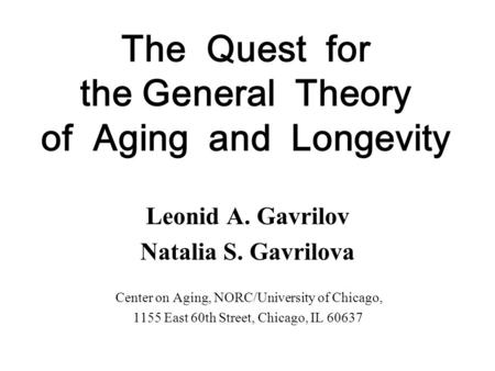 The Quest for the General Theory of Aging and Longevity Leonid A. Gavrilov Natalia S. Gavrilova Center on Aging, NORC/University of Chicago, 1155 East.