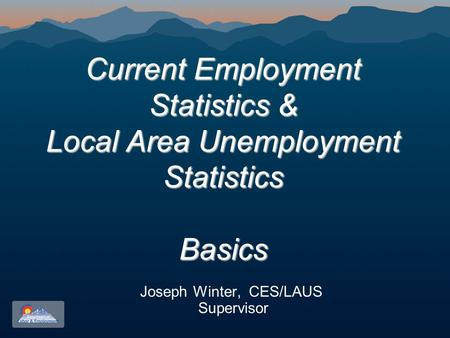 Current Employment Statistics & Local Area Unemployment Statistics Basics Current Employment Statistics & Local Area Unemployment Statistics Basics Joseph.