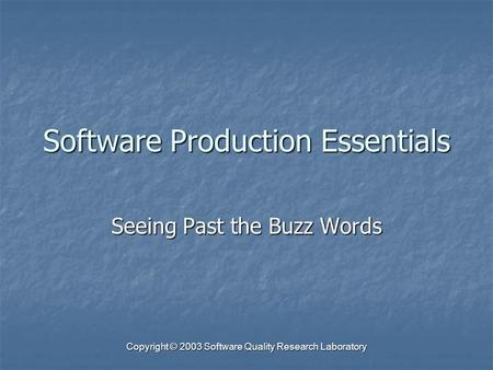 Copyright © 2003 Software Quality Research Laboratory Software Production Essentials Seeing Past the Buzz Words.
