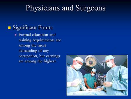 Physicians and Surgeons Significant Points Significant Points Formal education and training requirements are among the most demanding of any occupation,