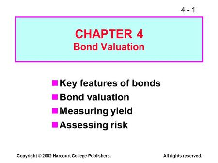 4 - 1 Copyright © 2002 Harcourt College Publishers.All rights reserved. CHAPTER 4 Bond Valuation Key features of bonds Bond valuation Measuring yield Assessing.