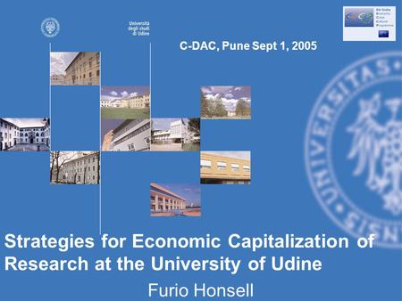 Strategies for Economic Capitalization of Research at the University of Udine Furio Honsell C-DAC, Pune Sept 1, 2005.