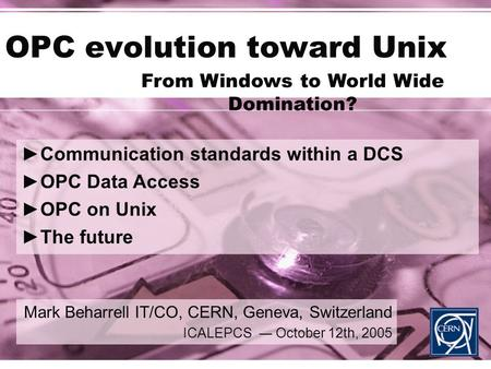 OPC evolution toward Unix Mark Beharrell IT/CO, CERN, Geneva, Switzerland ICALEPCS ― October 12th, 2005 ►Communication standards within a DCS ►OPC Data.