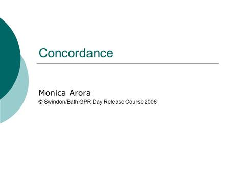 Concordance Monica Arora © Swindon/Bath GPR Day Release Course 2006.