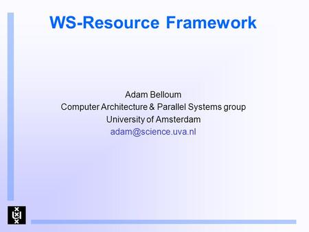 WS-Resource Framework Adam Belloum Computer Architecture & Parallel Systems group University of Amsterdam