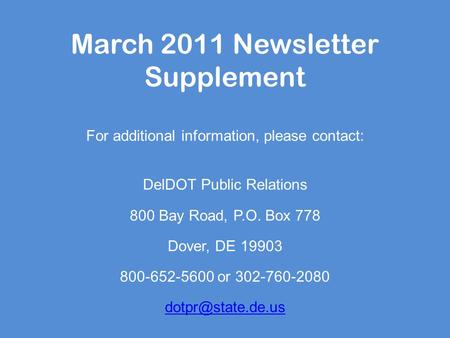 March 2011 Newsletter Supplement For additional information, please contact: DelDOT Public Relations 800 Bay Road, P.O. Box 778 Dover, DE 19903 800-652-5600.