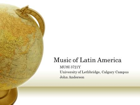 Music of Latin America MUSI 3721Y University of Lethbridge, Calgary Campus John Anderson.