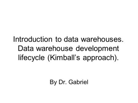 Introduction to data warehouses. Data warehouse development lifecycle (Kimball's approach). By Dr. Gabriel.