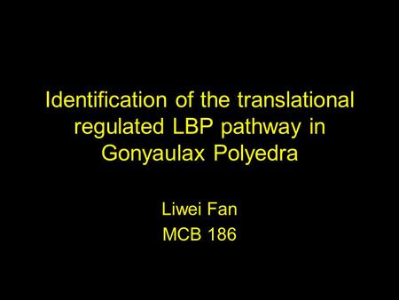 Identification of the translational regulated LBP pathway in Gonyaulax Polyedra Liwei Fan MCB 186.