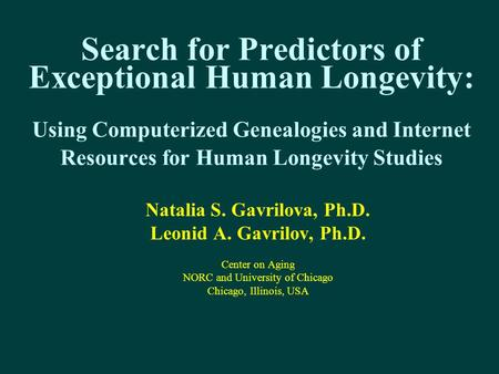 Search for Predictors of Exceptional Human Longevity: Using Computerized Genealogies and Internet Resources for Human Longevity Studies Natalia S. Gavrilova,