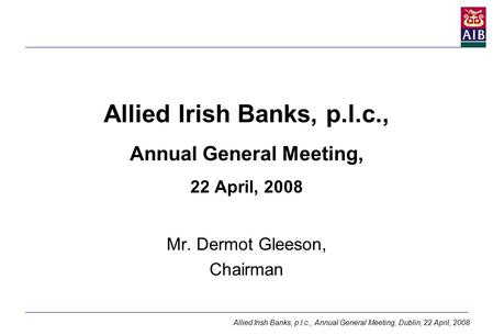 Allied Irish Banks, p.l.c., Annual General Meeting, Dublin, 22 April, 2008 Allied Irish Banks, p.l.c., Annual General Meeting, 22 April, 2008 Mr. Dermot.