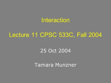 Interaction Lecture 11 CPSC 533C, Fall 2004 25 Oct 2004 Tamara Munzner.
