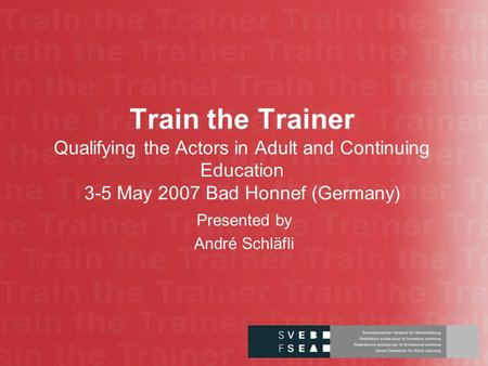 Train the Trainer Qualifying the Actors in Adult and Continuing Education 3-5 May 2007 Bad Honnef (Germany) Presented by André Schläfli.