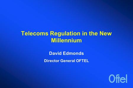 Telecoms Regulation in the New Millennium David Edmonds Director General OFTEL.