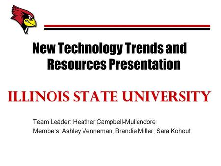 New Technology Trends and Resources Presentation Illinois State University Team Leader: Heather Campbell-Mullendore Members: Ashley Venneman, Brandie Miller,